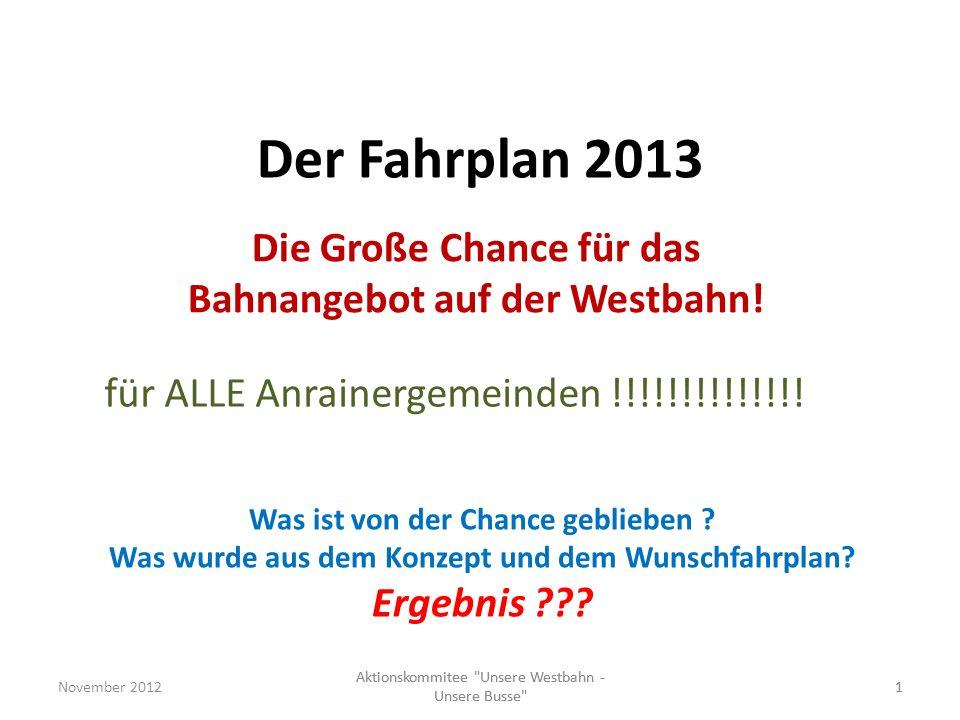 Der Fahrplan 2013 Die Große Chance für das Bahnangebot auf der Westbahn! November 20121 Aktionskommitee