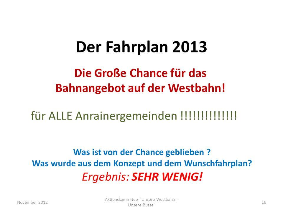 Der Fahrplan 2013 Die Große Chance für das Bahnangebot auf der Westbahn! November 201216 Aktionskommitee