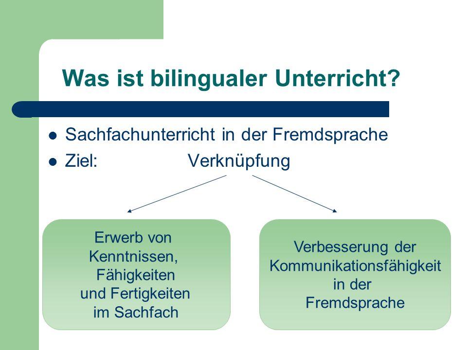 Was ist bilingualer Unterricht? Sachfachunterricht in der Fremdsprache Ziel:Verknüpfung Erwerb von Kenntnissen, Fähigkeiten und Fertigkeiten im Sachfa