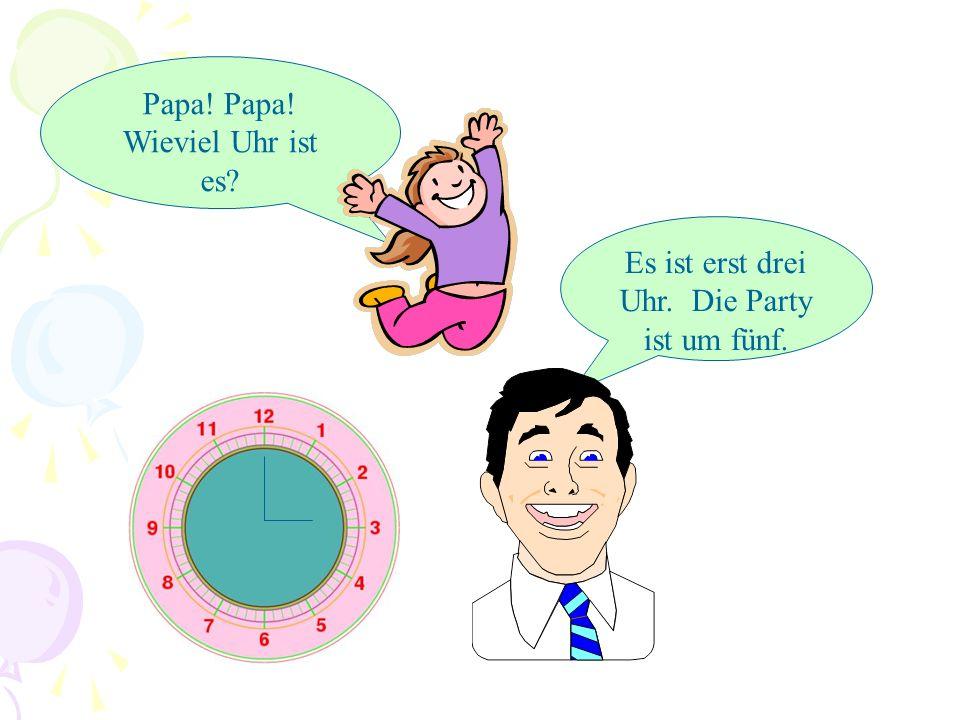 Papa! Papa! Wieviel Uhr ist es? Es ist erst zwei Uhr. Die Party ist um fünf.