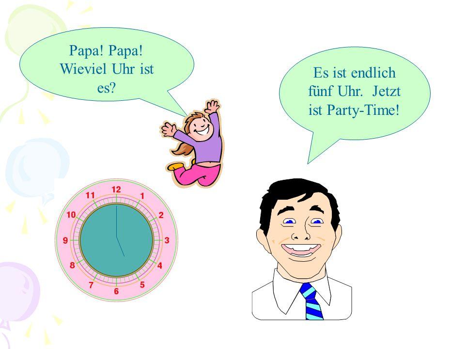 Papa! Papa! Wieviel Uhr ist es? Es ist erst vier Uhr. Die Party ist um fünf.