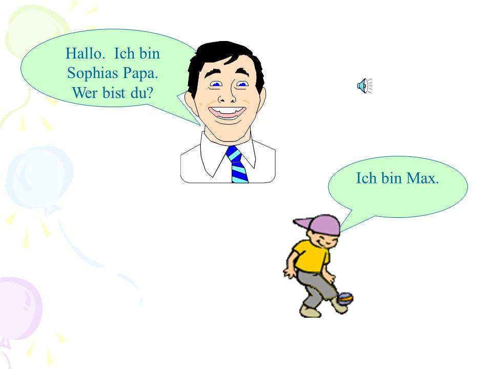 Hallo. Ich bin Sophias Papa. Wer bist du? Ich bin Max.