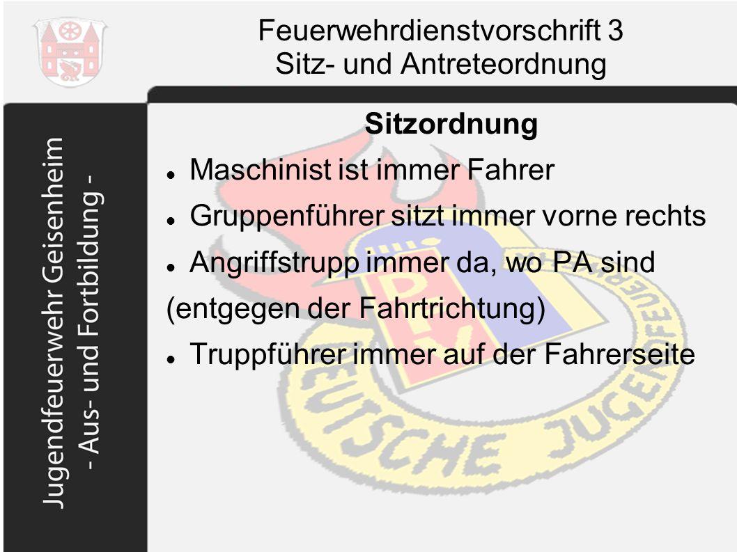 Feuerwehrdienstvorschrift 3 Sitz- und Antreteordnung Sitzordnung Maschinist ist immer Fahrer Gruppenführer sitzt immer vorne rechts Angriffstrupp imme