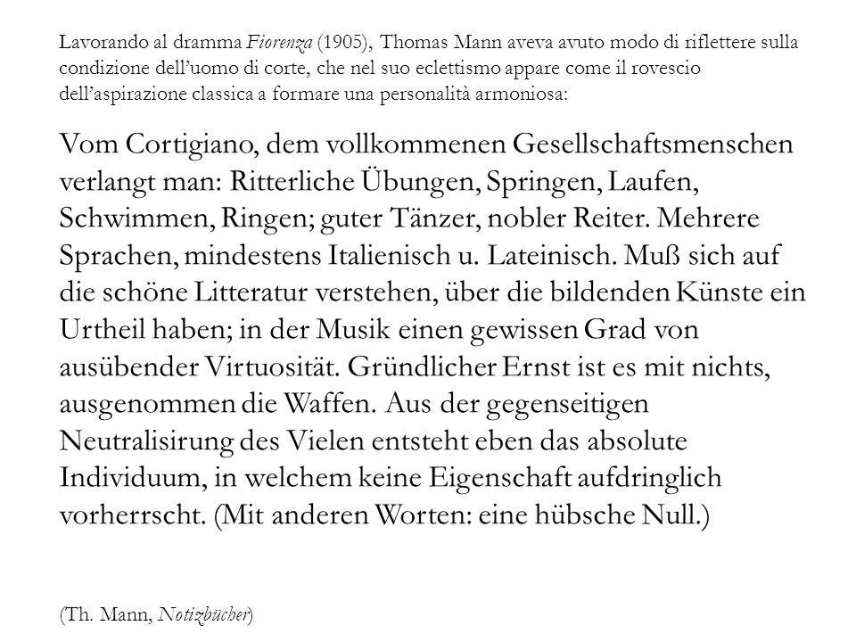 Lavorando al dramma Fiorenza (1905), Thomas Mann aveva avuto modo di riflettere sulla condizione delluomo di corte, che nel suo eclettismo appare come il rovescio dellaspirazione classica a formare una personalità armoniosa: Vom Cortigiano, dem vollkommenen Gesellschaftsmenschen verlangt man: Ritterliche Übungen, Springen, Laufen, Schwimmen, Ringen; guter Tänzer, nobler Reiter.