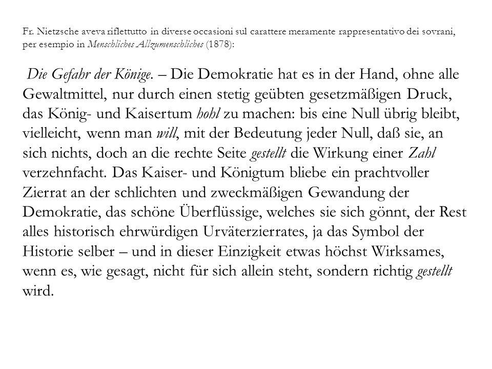 Fr. Nietzsche aveva riflettutto in diverse occasioni sul carattere meramente rappresentativo dei sovrani, per esempio in Menschliches Allzumenschliche