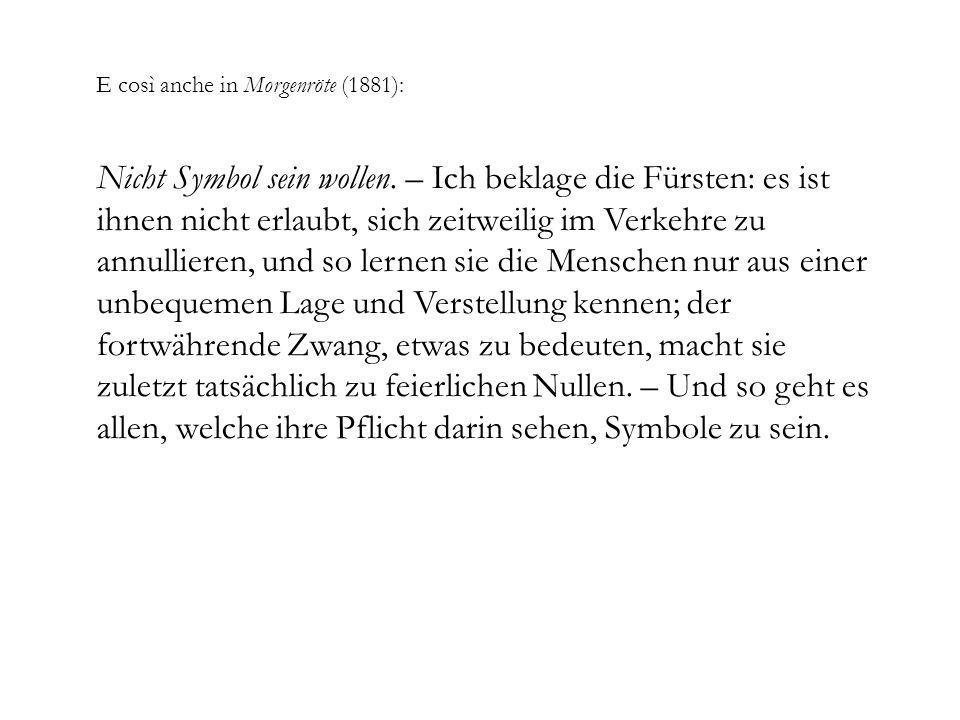 E così anche in Morgenröte (1881): Nicht Symbol sein wollen. – Ich beklage die Fürsten: es ist ihnen nicht erlaubt, sich zeitweilig im Verkehre zu ann