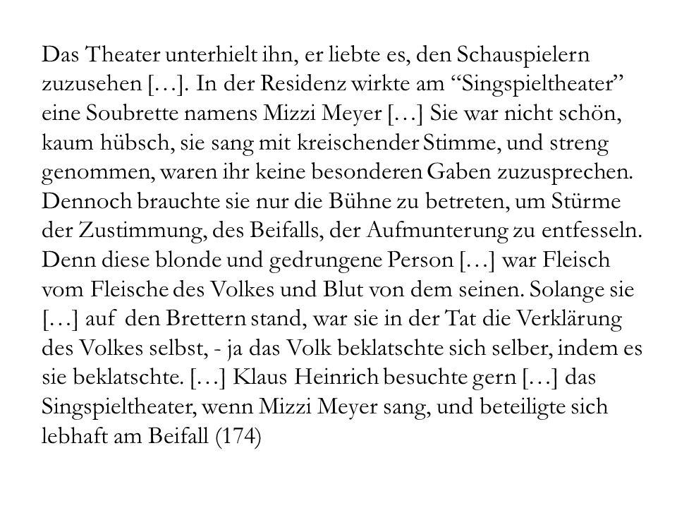 Das Theater unterhielt ihn, er liebte es, den Schauspielern zuzusehen […]. In der Residenz wirkte am Singspieltheater eine Soubrette namens Mizzi Meye