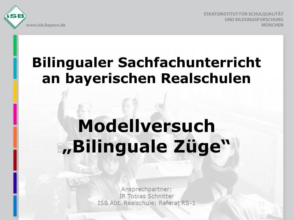 Ansprechpartner: IR Tobias Schnitter ISB Abt. Realschule; Referat RS-1 Bilingualer Sachfachunterricht an bayerischen Realschulen Modellversuch Bilingu