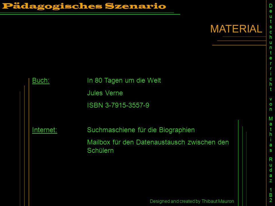 MATERIAL Designed and created by Thibaut Mauron Buch:In 80 Tagen um die Welt Jules Verne ISBN 3-7915-3557-9 Internet:Suchmaschiene für die Biographien Mailbox für den Datenaustausch zwischen den Schülern