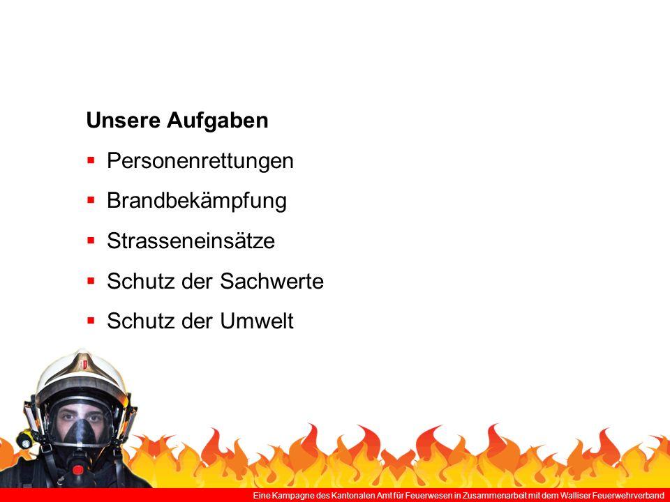 Eine Kampagne des Kantonalen Amt für Feuerwesen in Zusammenarbeit mit dem Walliser Feuerwehrverband Unsere Aufgaben Personenrettungen Brandbekämpfung Strasseneinsätze Schutz der Sachwerte Schutz der Umwelt