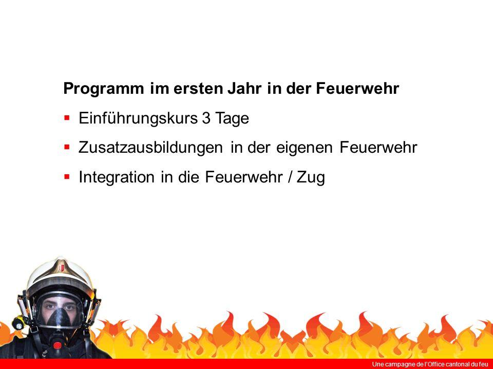 Une campagne de lOffice cantonal du feu Programm im ersten Jahr in der Feuerwehr Einführungskurs 3 Tage Zusatzausbildungen in der eigenen Feuerwehr Integration in die Feuerwehr / Zug