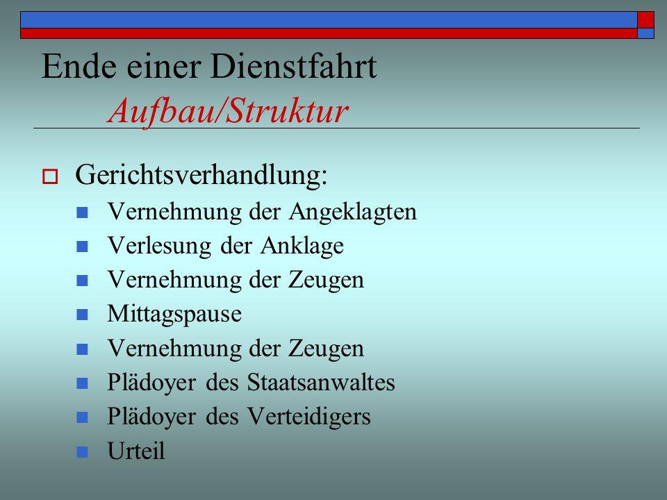 Ende einer Dienstfahrt Aufbau/Struktur Gerichtsverhandlung: Vernehmung der Angeklagten Verlesung der Anklage Vernehmung der Zeugen Mittagspause Verneh