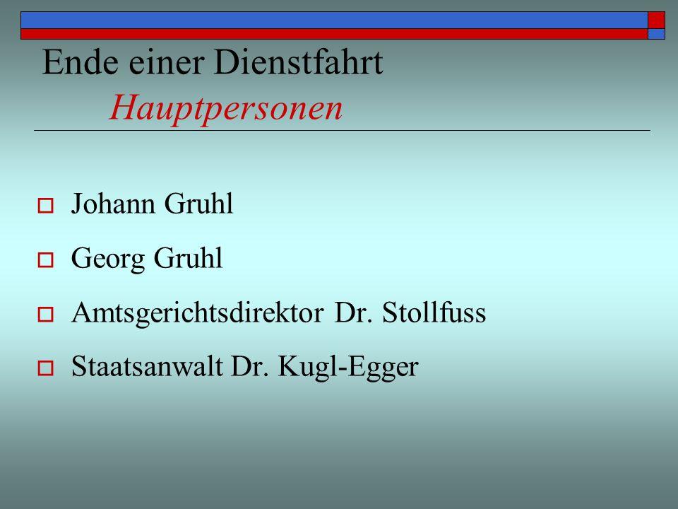 Ende einer Dienstfahrt Hauptpersonen Johann Gruhl Georg Gruhl Amtsgerichtsdirektor Dr. Stollfuss Staatsanwalt Dr. Kugl-Egger