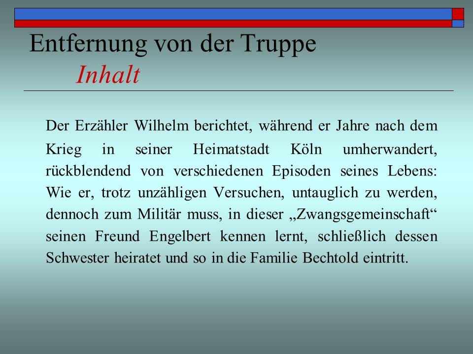 Entfernung von der Truppe Inhalt Der Erzähler Wilhelm berichtet, während er Jahre nach dem Krieg in seiner Heimatstadt Köln umherwandert, rückblendend