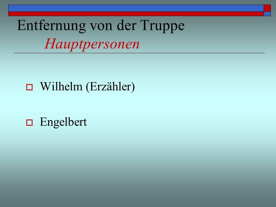 Entfernung von der Truppe Hauptpersonen Wilhelm (Erzähler) Engelbert