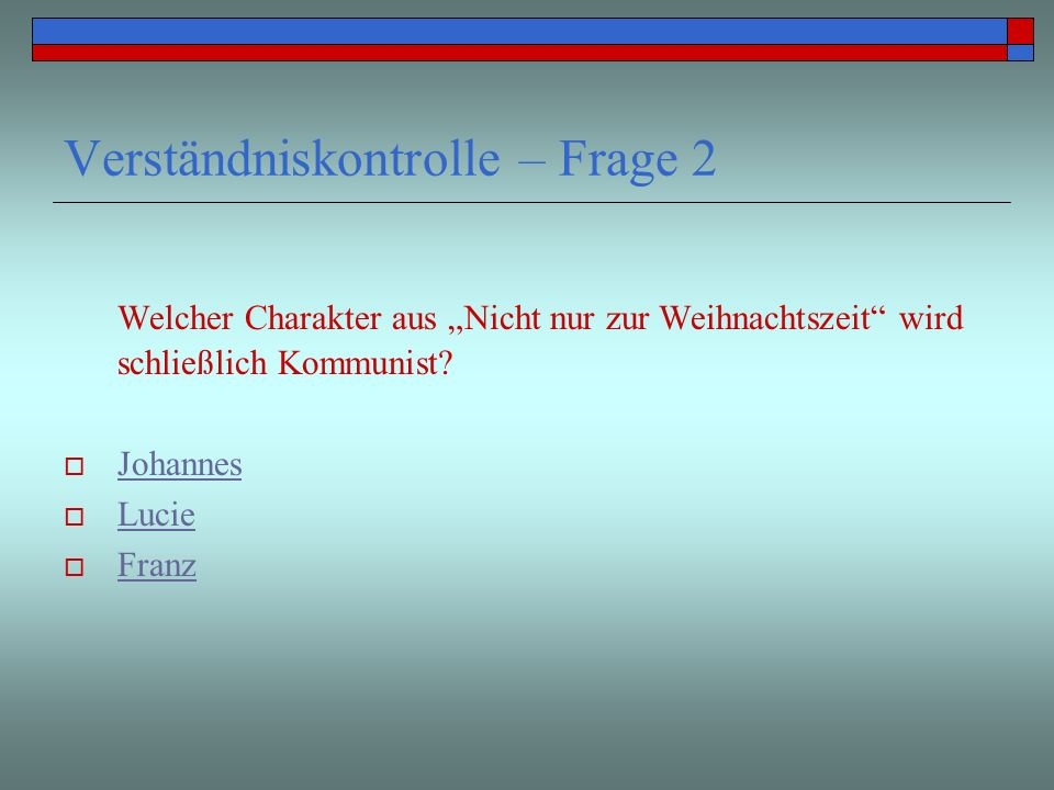 Verständniskontrolle – Frage 2 Welcher Charakter aus Nicht nur zur Weihnachtszeit wird schließlich Kommunist? Johannes Lucie Franz