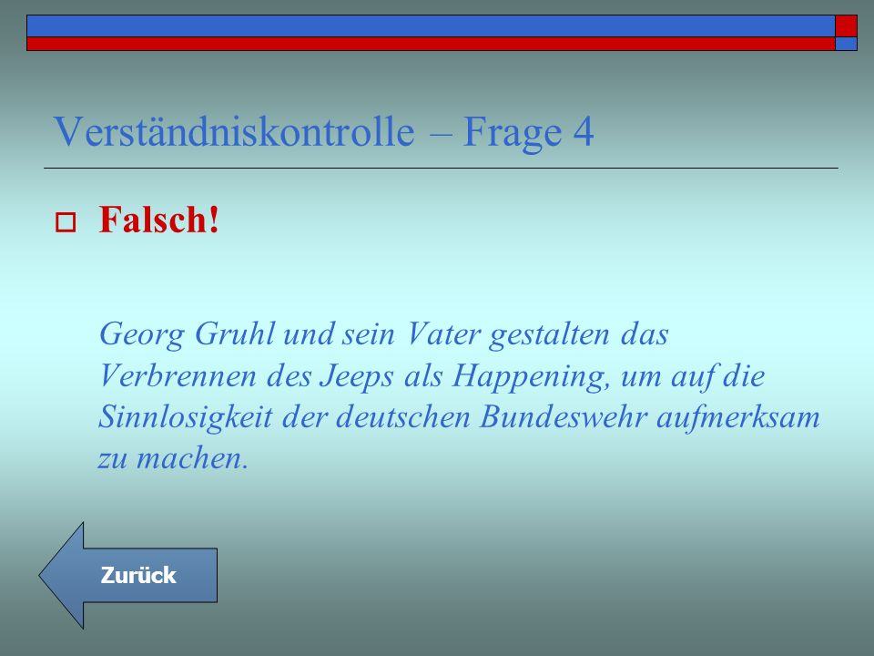 Verständniskontrolle – Frage 4 Falsch! Georg Gruhl und sein Vater gestalten das Verbrennen des Jeeps als Happening, um auf die Sinnlosigkeit der deuts