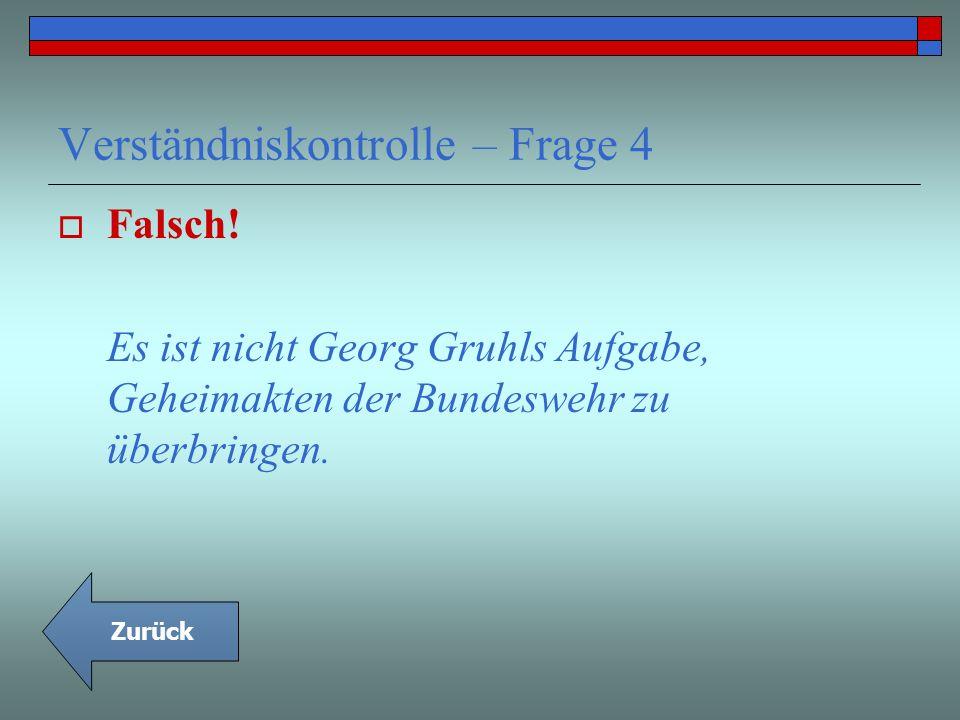 Verständniskontrolle – Frage 4 Falsch! Es ist nicht Georg Gruhls Aufgabe, Geheimakten der Bundeswehr zu überbringen. Zurück
