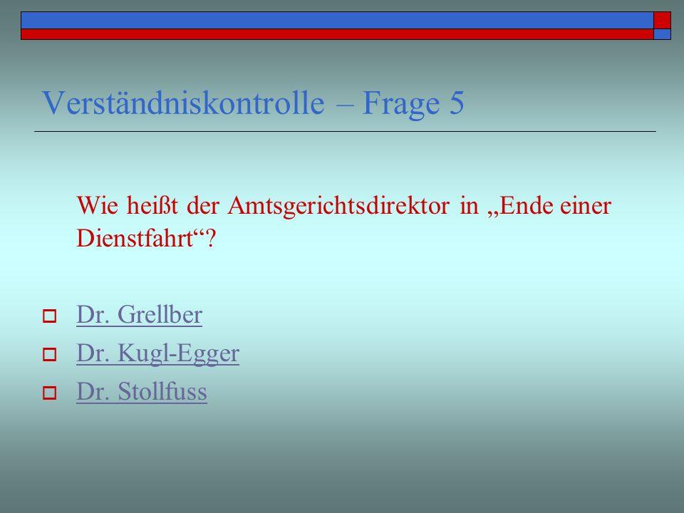 Verständniskontrolle – Frage 5 Wie heißt der Amtsgerichtsdirektor in Ende einer Dienstfahrt? Dr. Grellber Dr. Kugl-Egger Dr. Stollfuss
