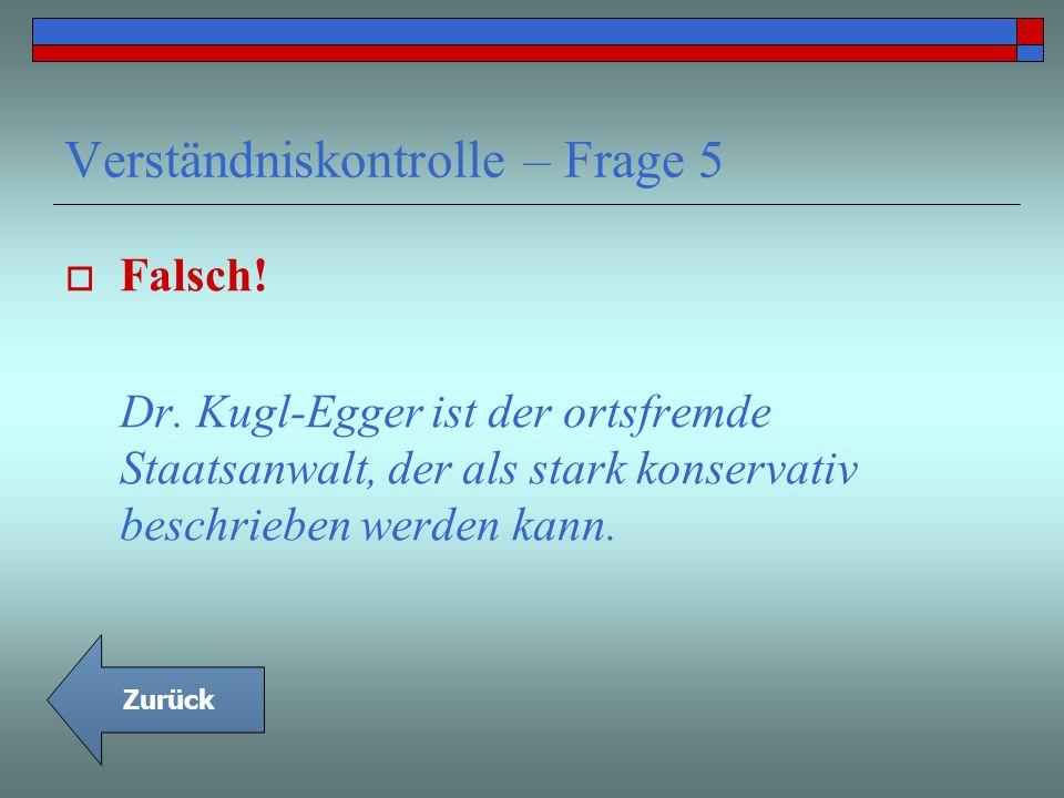 Verständniskontrolle – Frage 5 Falsch! Dr. Kugl-Egger ist der ortsfremde Staatsanwalt, der als stark konservativ beschrieben werden kann. Zurück