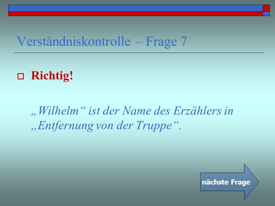 Verständniskontrolle – Frage 7 Richtig! Wilhelm ist der Name des Erzählers in Entfernung von der Truppe. nächste Frage
