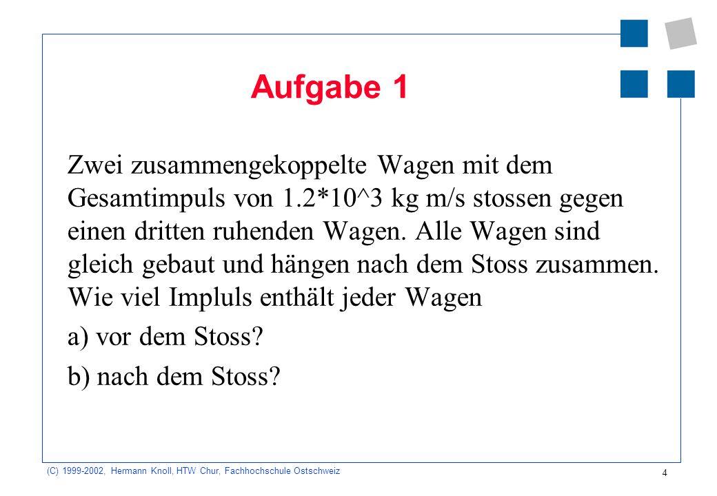 (C) 1999-2002, Hermann Knoll, HTW Chur, Fachhochschule Ostschweiz 4 Aufgabe 1 Zwei zusammengekoppelte Wagen mit dem Gesamtimpuls von 1.2*10^3 kg m/s stossen gegen einen dritten ruhenden Wagen.