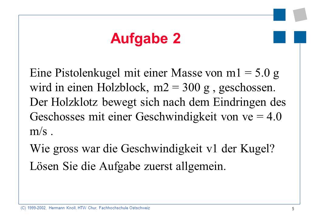 (C) 1999-2002, Hermann Knoll, HTW Chur, Fachhochschule Ostschweiz 5 Aufgabe 2 Eine Pistolenkugel mit einer Masse von m1 = 5.0 g wird in einen Holzblock, m2 = 300 g, geschossen.