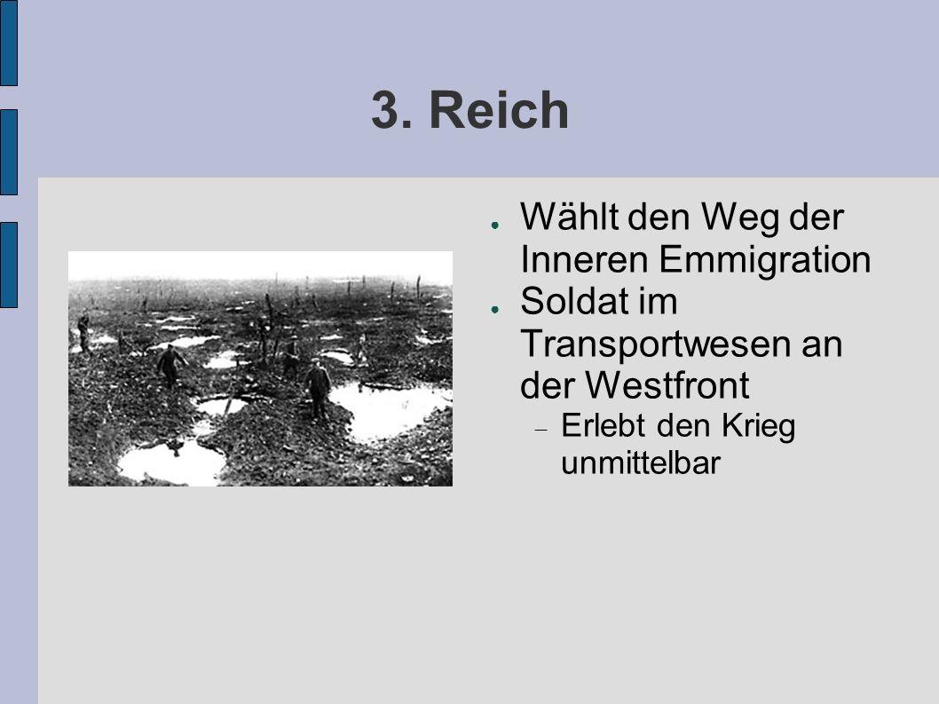 3. Reich Wählt den Weg der Inneren Emmigration Soldat im Transportwesen an der Westfront Erlebt den Krieg unmittelbar
