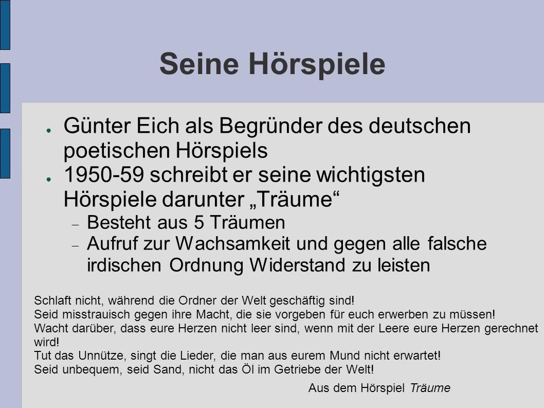 Seine Hörspiele Günter Eich als Begründer des deutschen poetischen Hörspiels 1950-59 schreibt er seine wichtigsten Hörspiele darunter Träume Besteht aus 5 Träumen Aufruf zur Wachsamkeit und gegen alle falsche irdischen Ordnung Widerstand zu leisten Schlaft nicht, während die Ordner der Welt geschäftig sind.