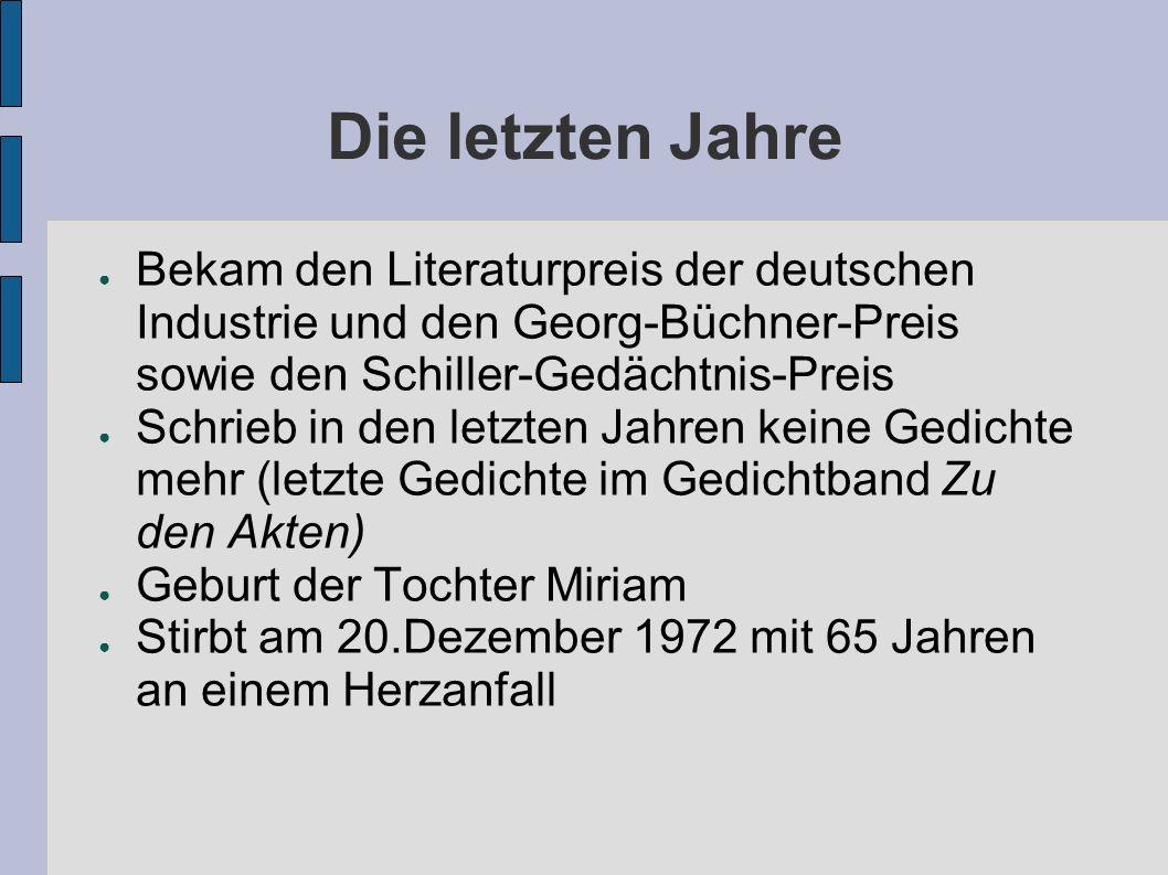 Die letzten Jahre Bekam den Literaturpreis der deutschen Industrie und den Georg-Büchner-Preis sowie den Schiller-Gedächtnis-Preis Schrieb in den letzten Jahren keine Gedichte mehr (letzte Gedichte im Gedichtband Zu den Akten) Geburt der Tochter Miriam Stirbt am 20.Dezember 1972 mit 65 Jahren an einem Herzanfall