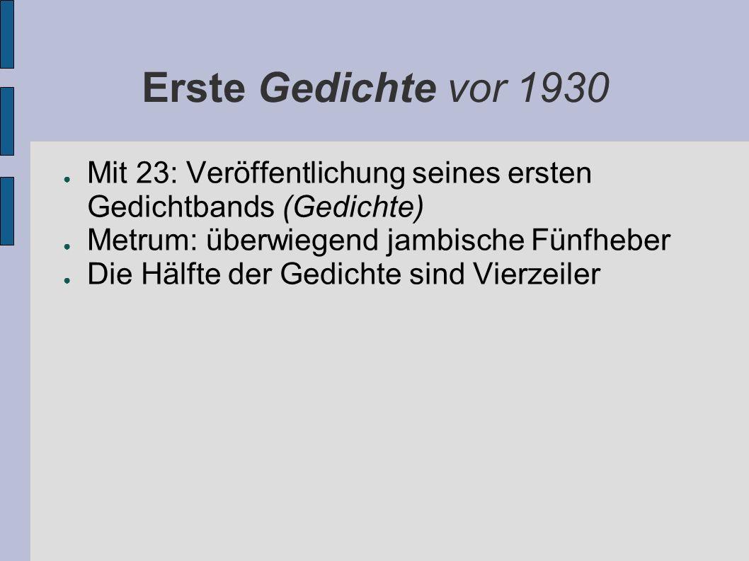Erste Gedichte vor 1930 Mit 23: Veröffentlichung seines ersten Gedichtbands (Gedichte) Metrum: überwiegend jambische Fünfheber Die Hälfte der Gedichte sind Vierzeiler