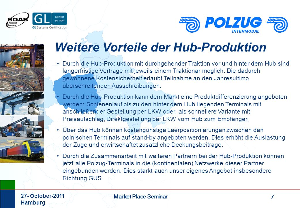 8 Market Place Seminar 27- October-2011 Hamburg BEYOND BORDERS intermodal and ecological Walter Schulze-Freyberg Geschäftsführer POLZUG Intermodal GmbH Container Terminal Burchardkai 1 21129 Hamburg Germany Tel: +49 (0)40 74 11 45 10 Fax: +49 (0)40 74 11 45 66 E-Mail: schulze-freyberg@polzug.de Internet: www.polzug.de