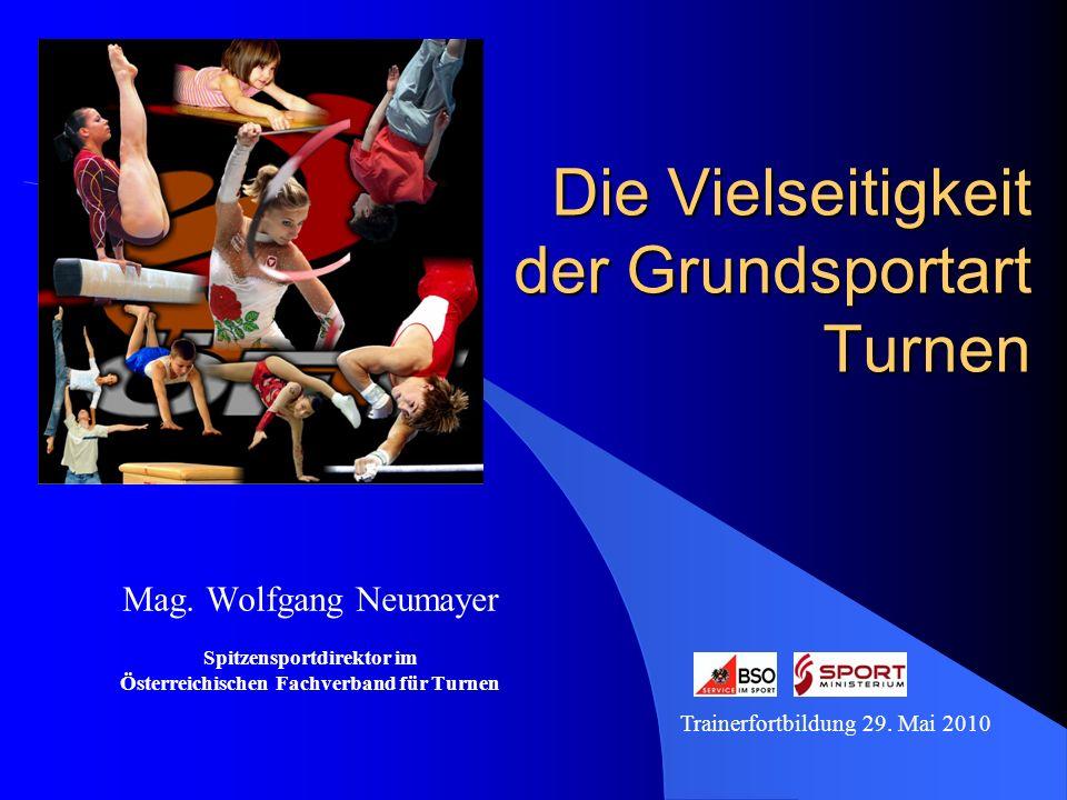 Die Vielseitigkeit der Grundsportart Turnen Mag. Wolfgang Neumayer Spitzensportdirektor im Österreichischen Fachverband für Turnen Trainerfortbildung