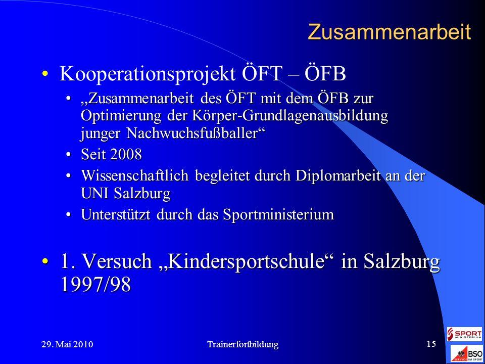 29. Mai 2010Trainerfortbildung 15 Zusammenarbeit Kooperationsprojekt ÖFT – ÖFB Zusammenarbeit des ÖFT mit dem ÖFB zur Optimierung der Körper-Grundlage
