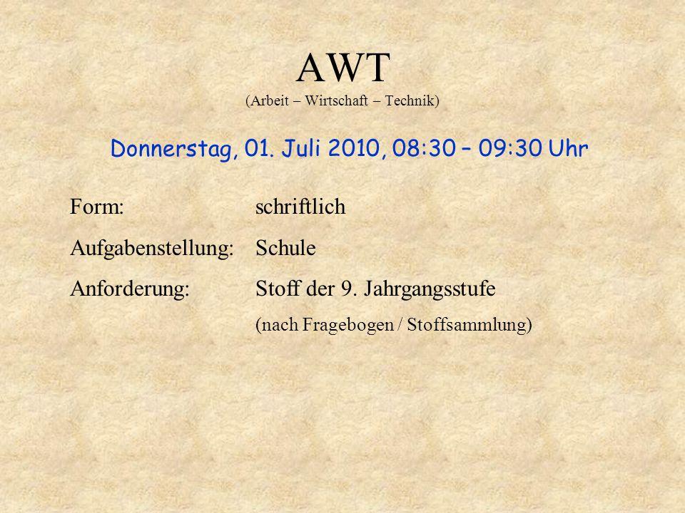 AWT (Arbeit – Wirtschaft – Technik) Donnerstag, 01. Juli 2010, 08:30 – 09:30 Uhr Form: schriftlich Aufgabenstellung: Schule Anforderung:Stoff der 9. J