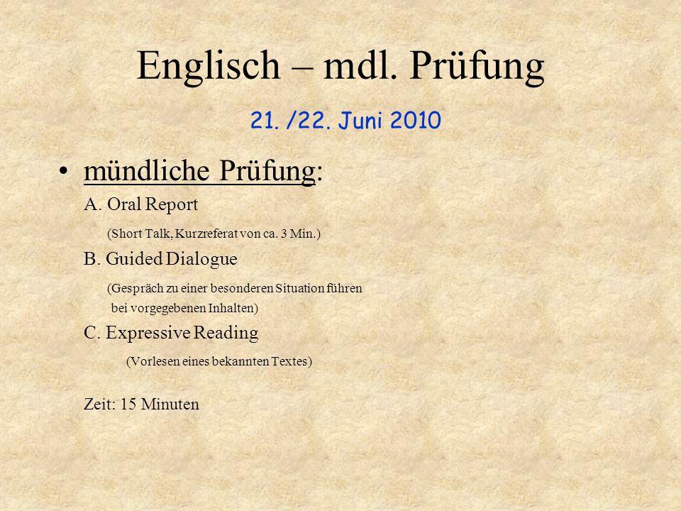 Englisch – mdl. Prüfung 21. /22. Juni 2010 mündliche Prüfung: A. Oral Report (Short Talk, Kurzreferat von ca. 3 Min.) B. Guided Dialogue (Gespräch zu