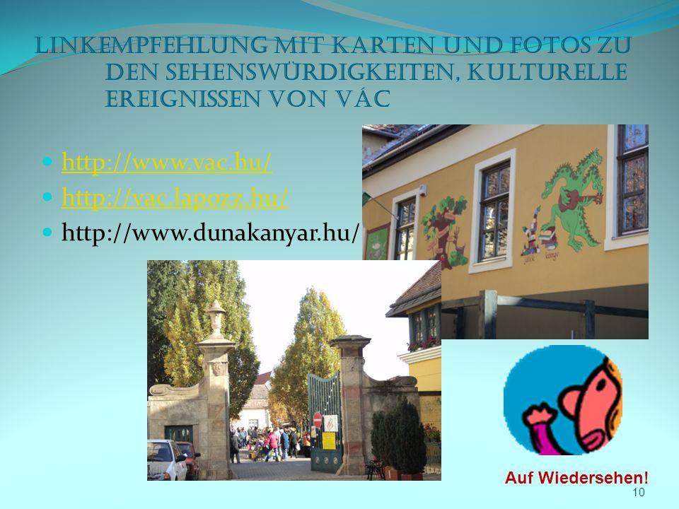 Linkempfehlung mit Karten und Fotos zu den Sehenswürdigkeiten, kulturelle Ereignissen von Vác http://www.vac.hu/ http://vac.lapozz.hu/ http://www.dunakanyar.hu/ 10 Auf Wiedersehen!