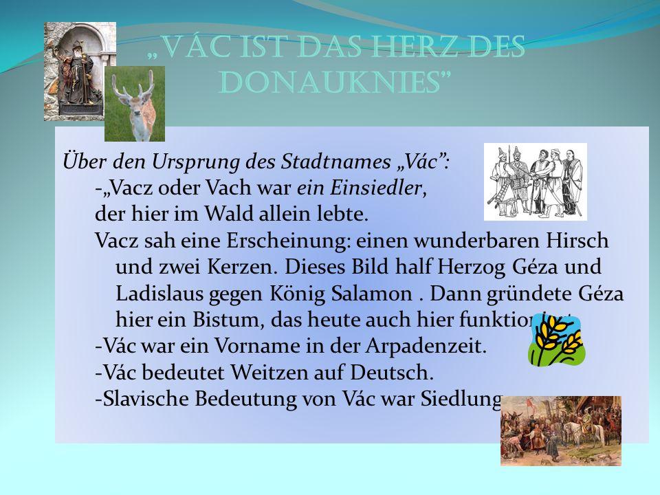 Vác ist das Herz des Donauknies Über den Ursprung des Stadtnames Vác: -Vacz oder Vach war ein Einsiedler, der hier im Wald allein lebte. Vacz sah eine