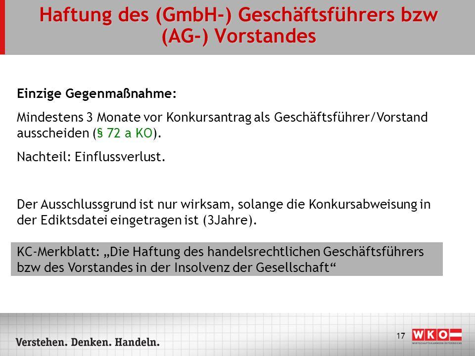 17 Haftung des (GmbH-) Geschäftsführers bzw (AG-) Vorstandes Einzige Gegenmaßnahme: Mindestens 3 Monate vor Konkursantrag als Geschäftsführer/Vorstand