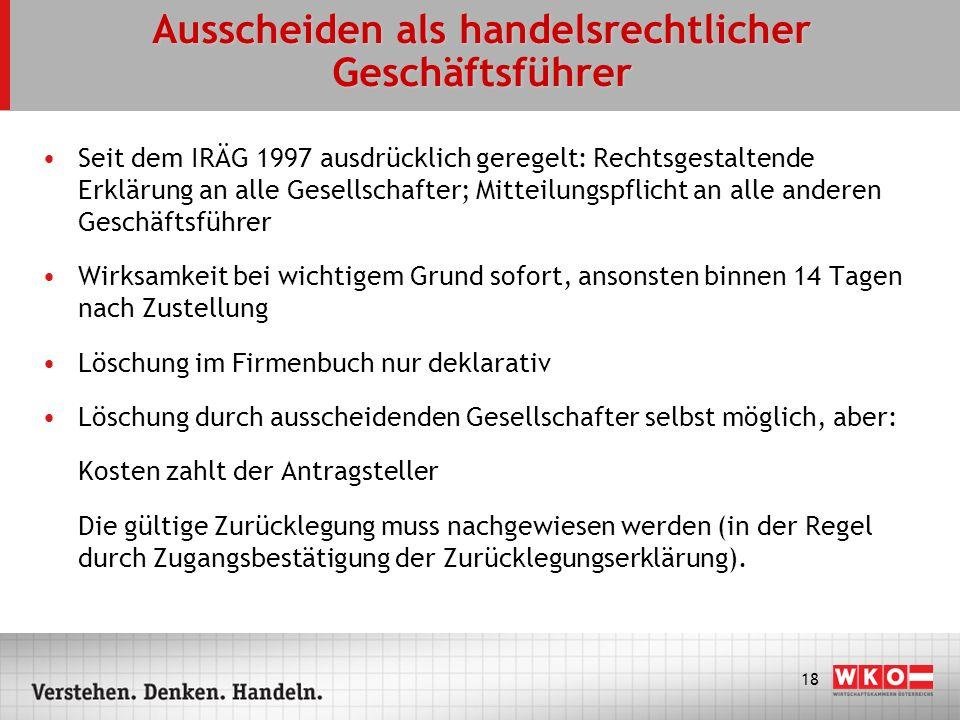 18 Ausscheiden als handelsrechtlicher Geschäftsführer Seit dem IRÄG 1997 ausdrücklich geregelt: Rechtsgestaltende Erklärung an alle Gesellschafter; Mi