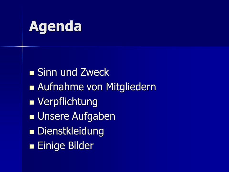 Agenda Sinn und Zweck Sinn und Zweck Aufnahme von Mitgliedern Aufnahme von Mitgliedern Verpflichtung Verpflichtung Unsere Aufgaben Unsere Aufgaben Dienstkleidung Dienstkleidung Einige Bilder Einige Bilder