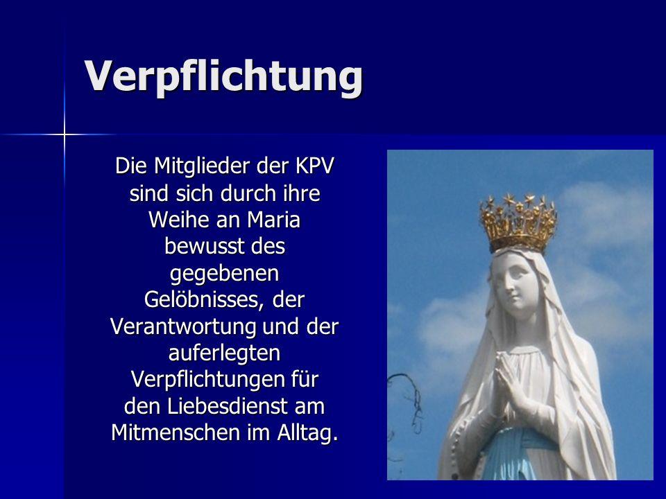 Verpflichtung Die Mitglieder der KPV sind sich durch ihre Weihe an Maria bewusst des gegebenen Gelöbnisses, der Verantwortung und der auferlegten Verpflichtungen für den Liebesdienst am Mitmenschen im Alltag.