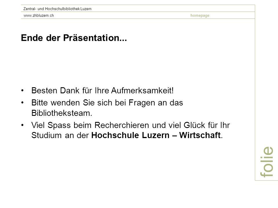 folie Zentral- und Hochschulbibliothek Luzern www.zhbluzern.chhomepage Ende der Präsentation... Besten Dank für Ihre Aufmerksamkeit! Bitte wenden Sie