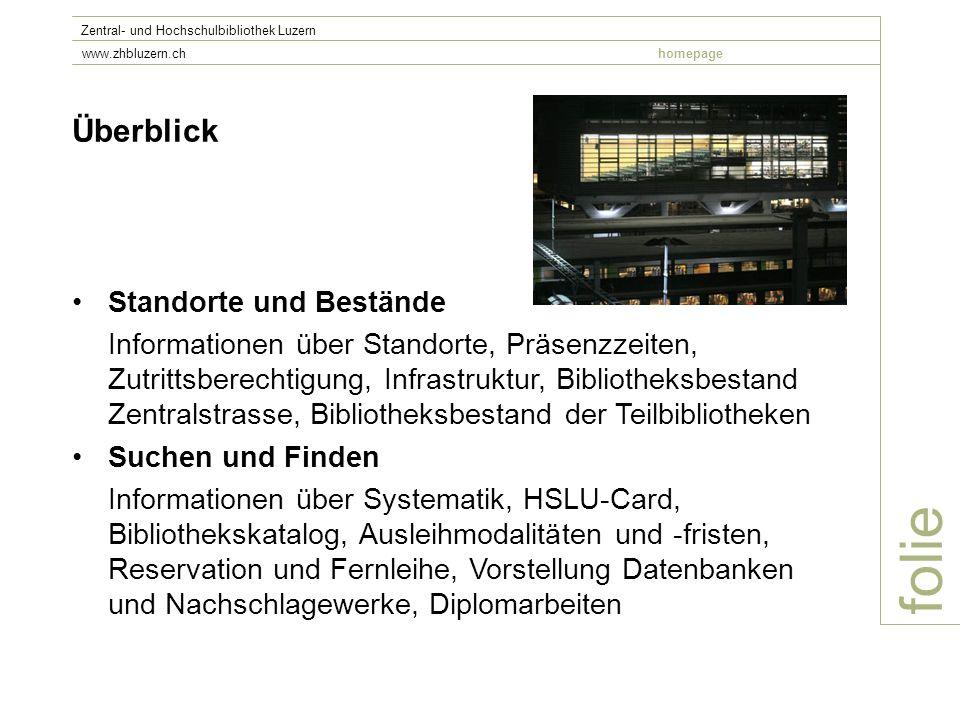 folie Zentral- und Hochschulbibliothek Luzern www.zhbluzern.chhomepage Überblick Standorte und Bestände Informationen über Standorte, Präsenzzeiten, Z