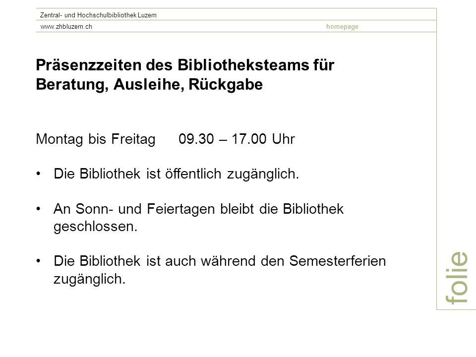 folie Zentral- und Hochschulbibliothek Luzern www.zhbluzern.chhomepage Präsenzzeiten des Bibliotheksteams für Beratung, Ausleihe, Rückgabe Montag bis