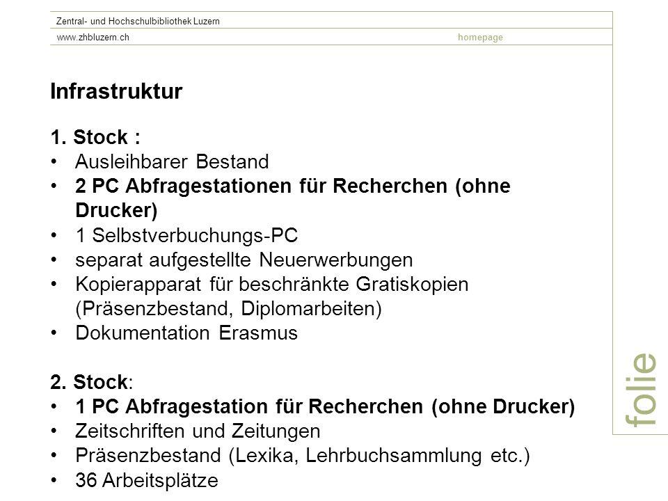 folie Zentral- und Hochschulbibliothek Luzern www.zhbluzern.chhomepage Infrastruktur 1. Stock : Ausleihbarer Bestand 2 PC Abfragestationen für Recherc