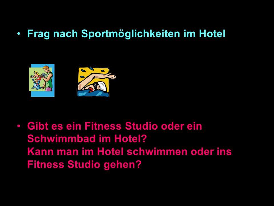 Frag nach Sportmöglichkeiten im Hotel Gibt es ein Fitness Studio oder ein Schwimmbad im Hotel.