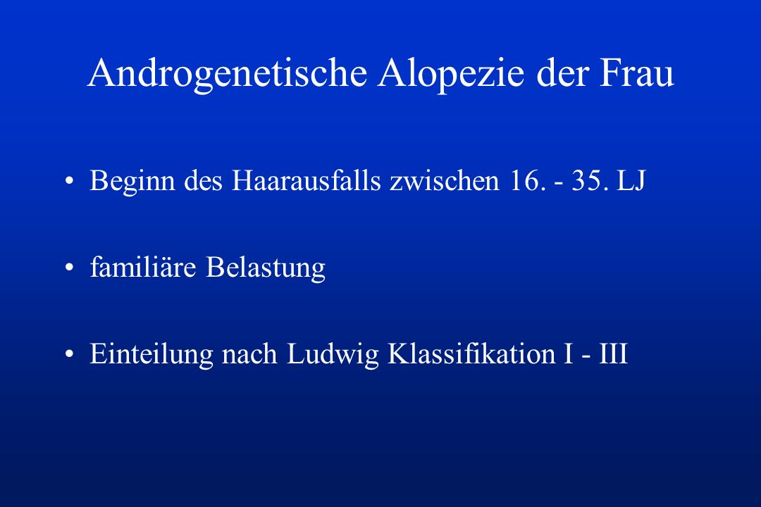 Androgenetische Alopezie der Frau Beginn des Haarausfalls zwischen 16. - 35. LJ familiäre Belastung Einteilung nach Ludwig Klassifikation I - III