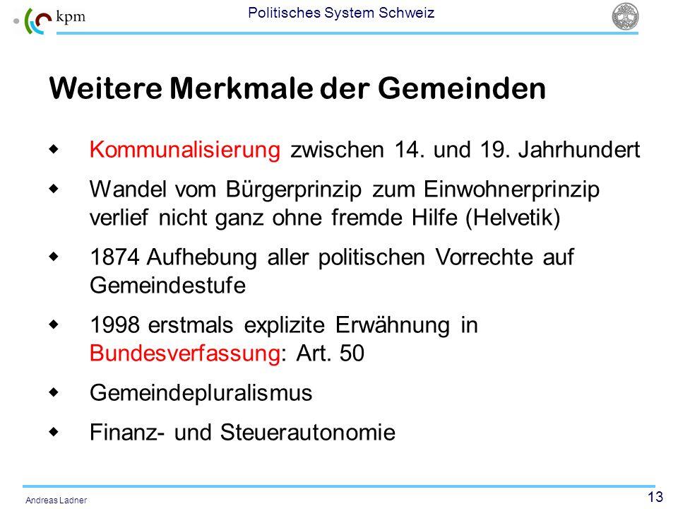 13 Politisches System Schweiz Andreas Ladner Weitere Merkmale der Gemeinden Kommunalisierung zwischen 14. und 19. Jahrhundert Wandel vom Bürgerprinzip
