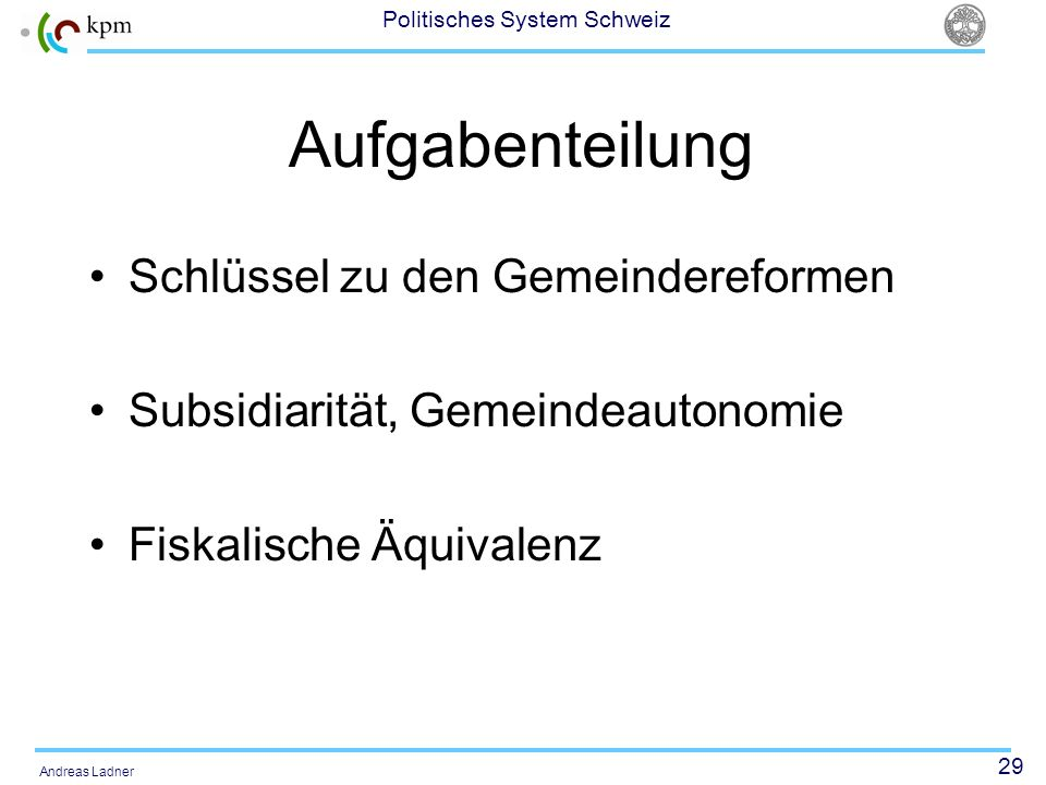 29 Politisches System Schweiz Andreas Ladner Aufgabenteilung Schlüssel zu den Gemeindereformen Subsidiarität, Gemeindeautonomie Fiskalische Äquivalenz